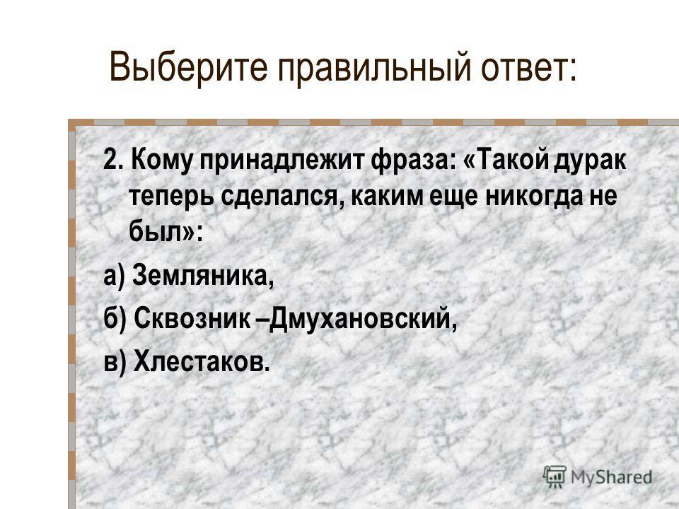 Выберите правильный ответ: 2. Кому принадлежит фраза: «Такой дурак теперь сделался, каким еще никогда не был»: а) Земляника, б) Сквозник –Дмухановский, в) Хлестаков.