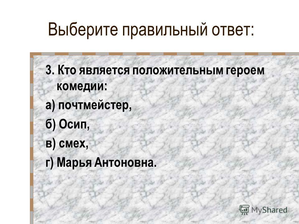 Выберите правильный ответ: 3. Кто является положительным героем комедии: а) почтмейстер, б) Осип, в) смех, г) Марья Антоновна.
