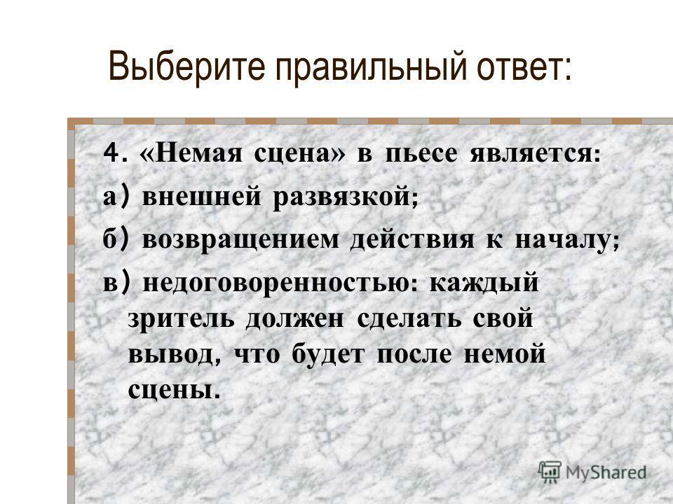 Выберите правильный ответ: 4. «Немая сцена» в пьесе является : а ) внешней развязкой ; б ) возвращением действия к началу ; в ) недоговоренностью : каждый зритель должен сделать свой вывод, что будет после немой сцены.