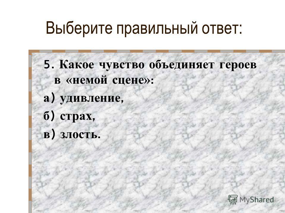 Выберите правильный ответ: 5. Какое чувство объединяет героев в «немой сцене» : а ) удивление, б ) страх, в ) злость.