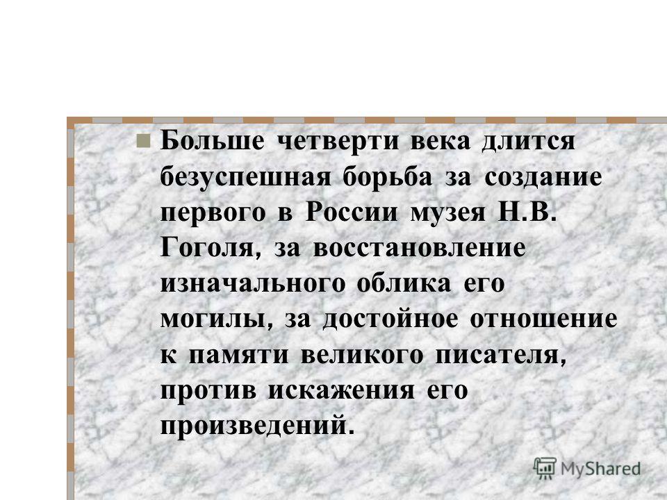 Больше четверти века длится безуспешная борьба за создание первого в России музея Н. В. Гоголя, за восстановление изначального облика его могилы, за достойное отношение к памяти великого писателя, против искажения его произведений.