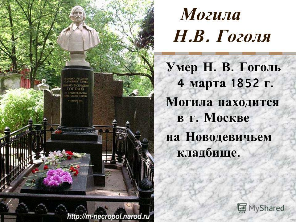 Могила Н. В. Гоголя Умер Н. В. Гоголь 4 марта 1852 г. Могила находится в г. Москве на Новодевичьем кладбище.