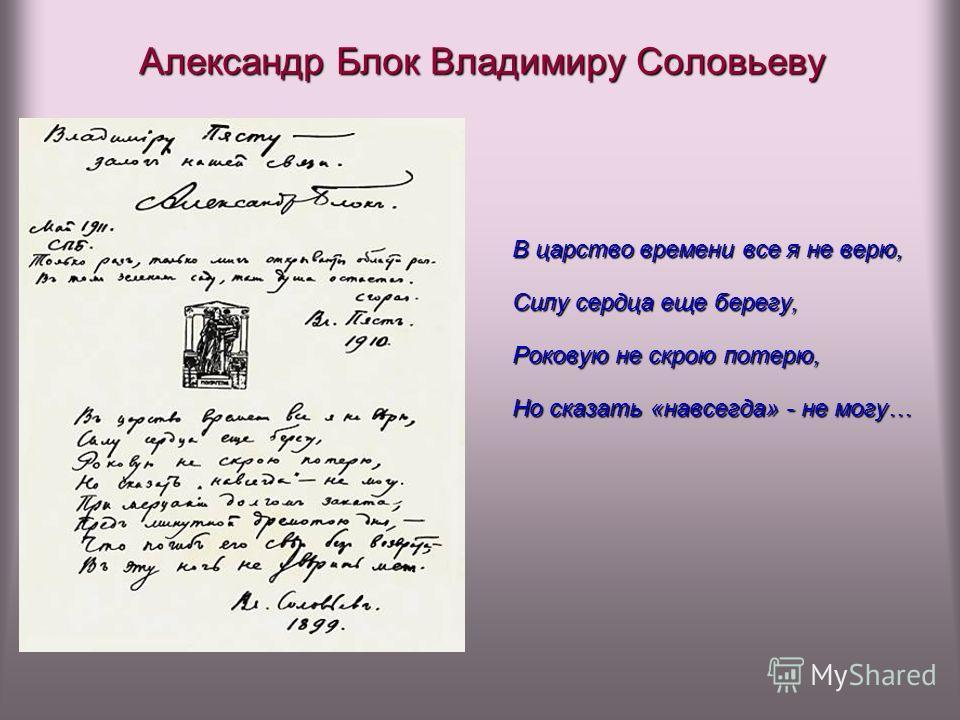 Александр Блок Владимиру Соловьеву В царство времени все я не верю, Силу сердца еще берегу, Роковую не скрою потерю, Но сказать «навсегда» - не могу…