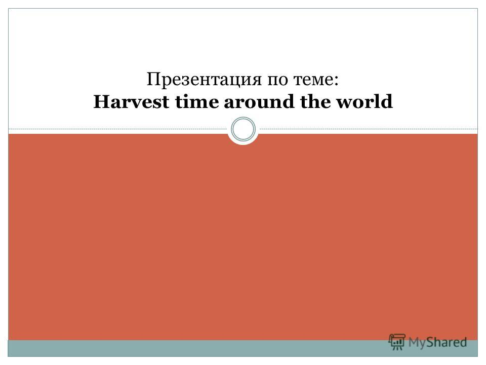 Презентация по теме: Harvest time around the world