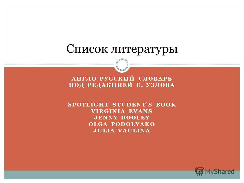 АНГЛО-РУССКИЙ СЛОВАРЬ ПОД РЕДАКЦИЕЙ Е. УЗЛОВА SPOTLIGHT STUDENTS BOOK VIRGINIA EVANS JENNY DOOLEY OLGA PODOLYAKO JULIA VAULINA Список литературы