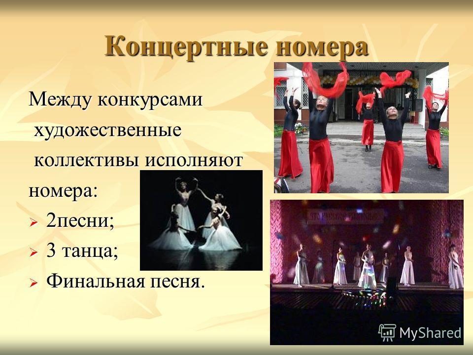 Концертные номера Между конкурсами художественные художественные коллективы исполняют коллективы исполняютномера: 2песни; 2песни; 3 танца; 3 танца; Финальная песня. Финальная песня.
