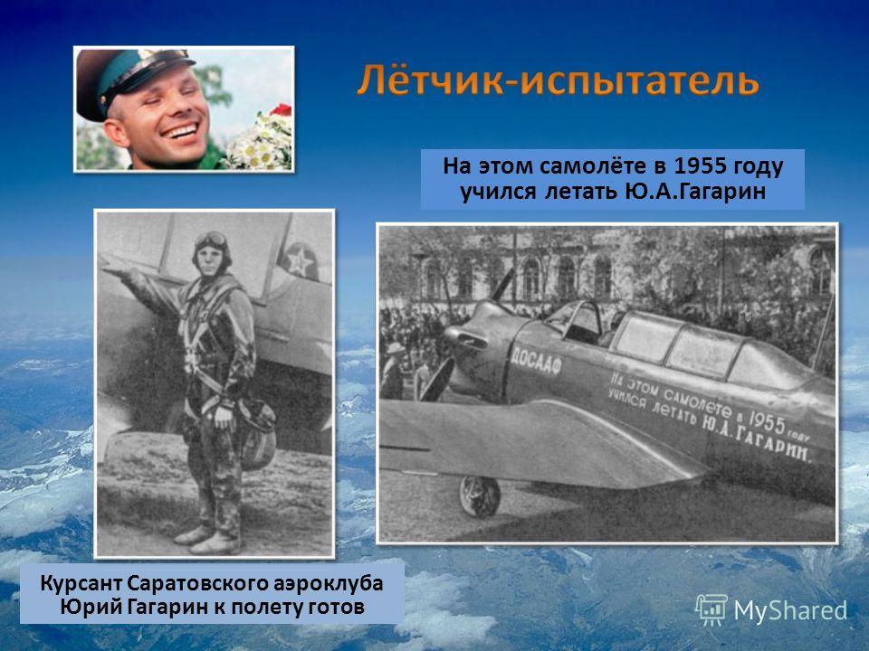 Курсант Саратовского аэроклуба Юрий Гагарин к полету готов На этом самолёте в 1955 году учился летать Ю.А.Гагарин