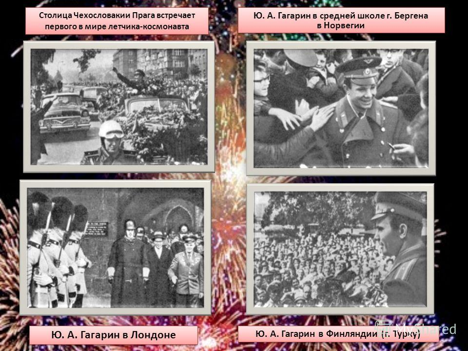 Ю. А. Гагарин в Финляндии (г. Турку) Ю. А. Гагарин в средней школе г. Бергена в Норвегии Столица Чехословакии Прага встречает первого в мире летчика-космонавта Ю. А. Гагарин в Лондоне