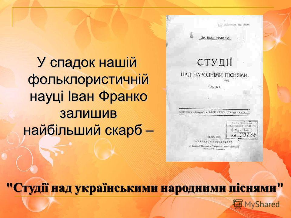 У спадок нашій фольклористичній науці Іван Франко залишив найбільший скарб – Студії над українськими народними піснями
