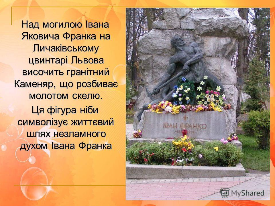 Над могилою Івана Яковича Франка на Личаківському цвинтарі Львова височить гранітний Каменяр, що розбиває молотом скелю. Ця фігура ніби символізує життєвий шлях незламного духом Івана Франка