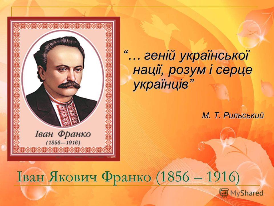 Іван Якович Франко (1856 – 1916) … геній української нації, розум і серце українців М. Т. Рильський