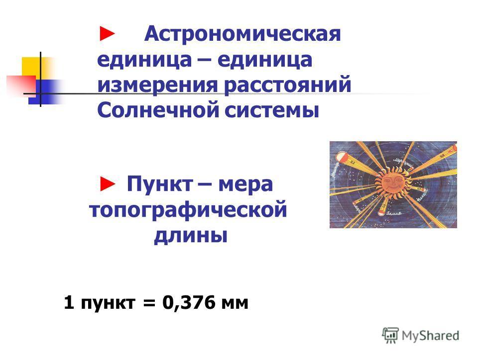 Пункт – мера топографической длины 1 пункт = 0,376 мм Астрономическая единица – единица измерения расстояний Солнечной системы