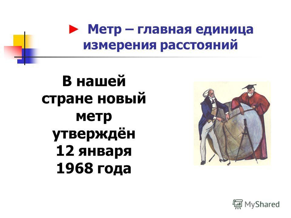 Метр – главная единица измерения расстояний В нашей стране новый метр утверждён 12 января 1968 года