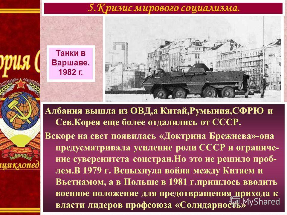 Албания вышла из ОВД,а Китай,Румыния,СФРЮ и Сев.Корея еще более отдалились от СССР. Вскоре на свет появилась «Доктрина Брежнева»-она предусматривала усиление роли СССР и ограниче- ние суверенитета соцстран.Но это не решило проб- лем.В 1979 г. Вспыхну