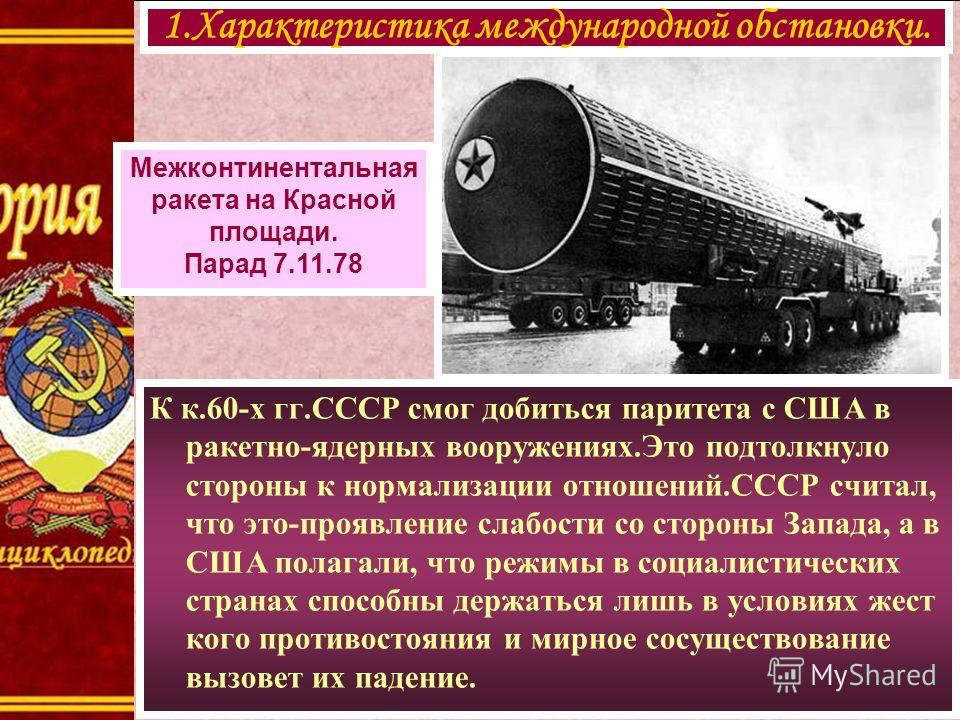 К к.60-х гг.СССР смог добиться паритета с США в ракетно-ядерных вооружениях.Это подтолкнуло стороны к нормализации отношений.СССР считал, что это-проявление слабости со стороны Запада, а в США полагали, что режимы в социалистических странах способны