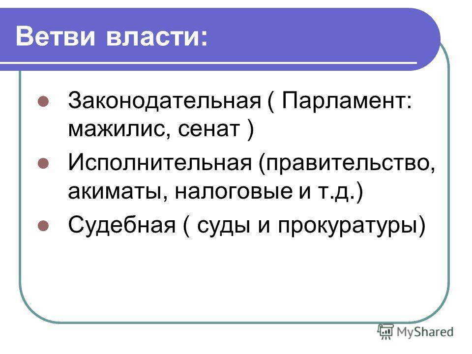 Ветви власти: Законодательная ( Парламент: мажилис, сенат ) Исполнительная (правительство, акиматы, налоговые и т.д.) Судебная ( суды и прокуратуры)