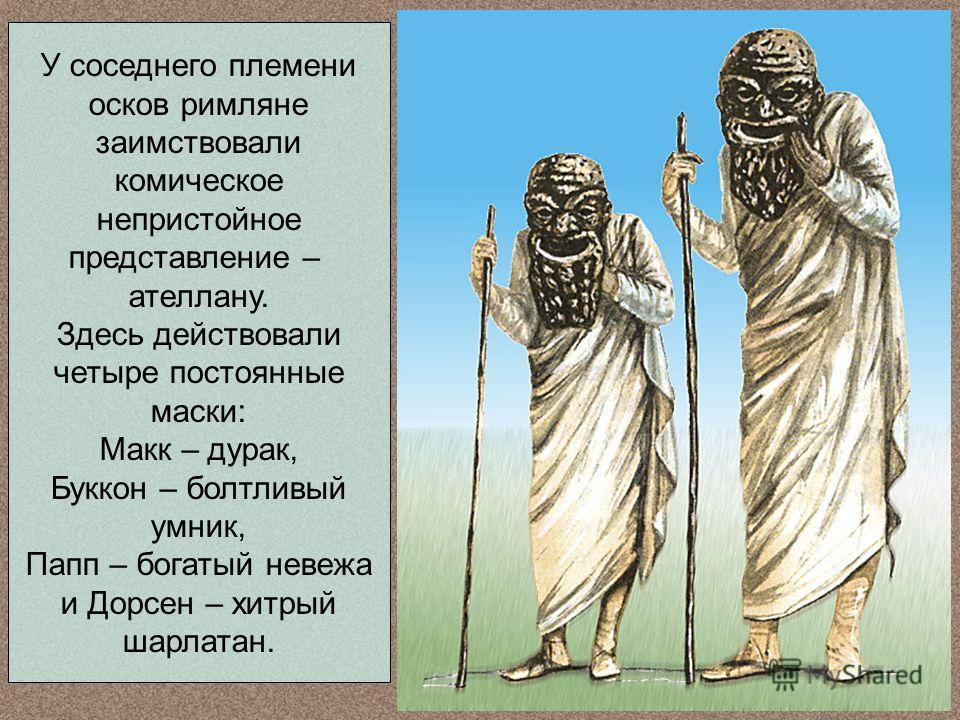 У соседнего племени осков римляне заимствовали комическое непристойное представление – ателлану. Здесь действовали четыре постоянные маски: Макк – дурак, Буккон – болтливый умник, Папп – богатый невежа и Дорсен – хитрый шарлатан.