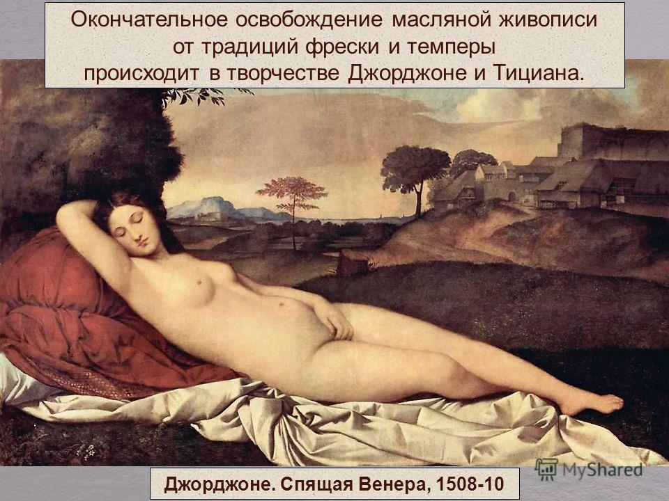 Окончательное освобождение масляной живописи от традиций фрески и темперы происходит в творчестве Джорджоне и Тициана. Джорджоне. Спящая Венера, 1508-10