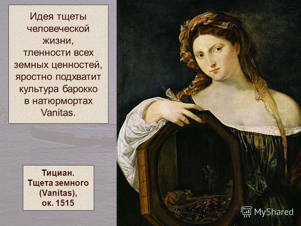 Идея тщеты человеческой жизни, тленности всех земных ценностей, яростно подхватит культура барокко в натюрмортах Vanitas. Тициан. Тщета земного (Vanitas), ок. 1515
