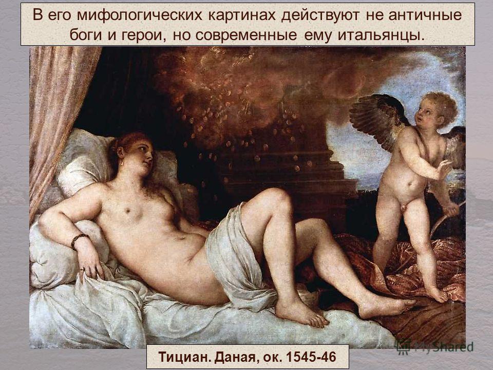 В его мифологических картинах действуют не античные боги и герои, но современные ему итальянцы. Тициан. Даная, ок. 1545-46