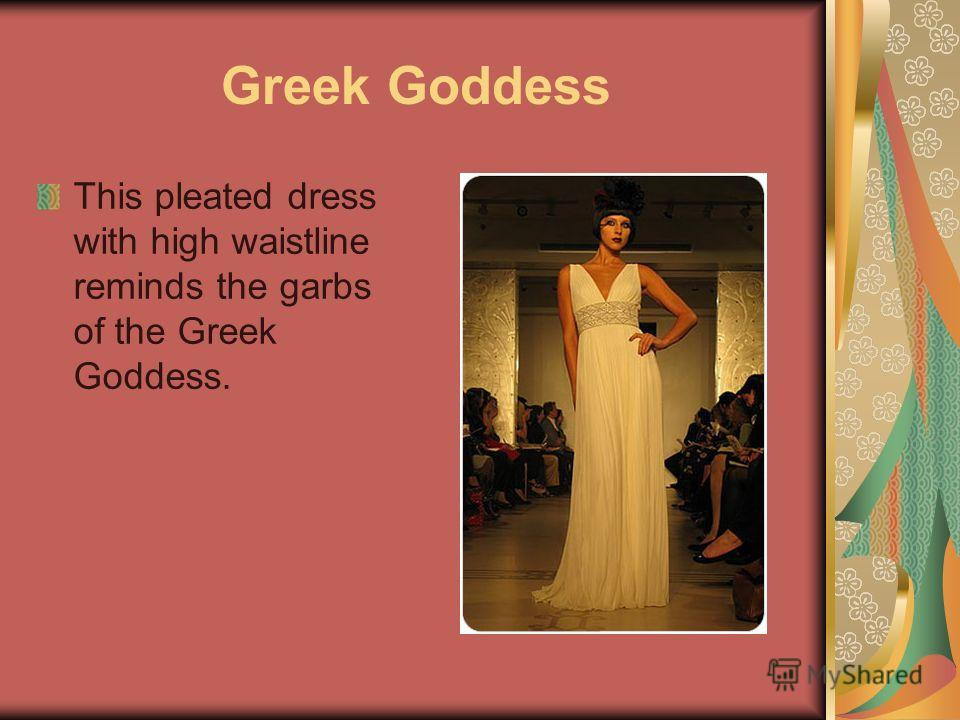 Greek Goddess This pleated dress with high waistline reminds the garbs of the Greek Goddess.