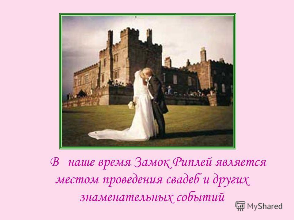 Внаше время Замок Риплей является местом проведения свадеб и других знаменательных событий