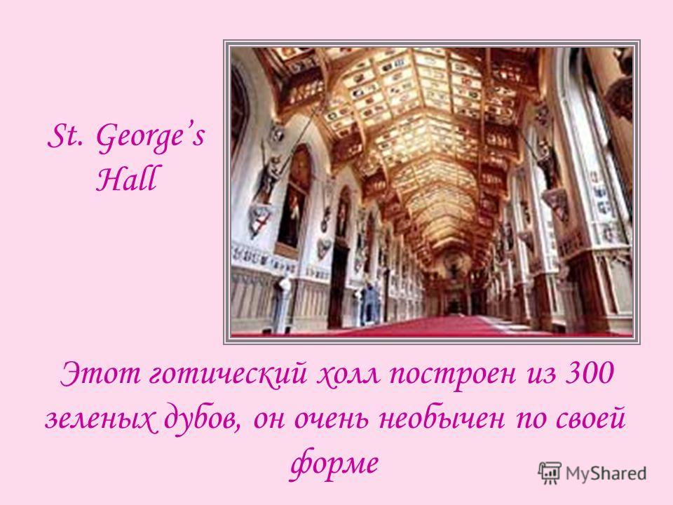 Этот готический холл построен из 300 зеленых дубов, он очень необычен по своей форме St. Georges Hall