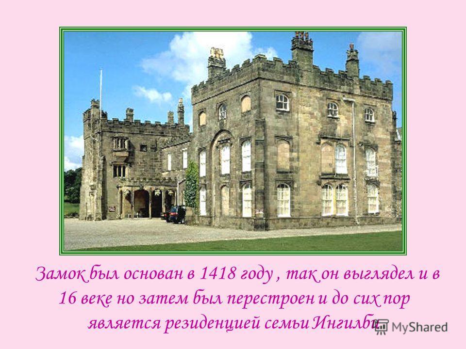 Замок был основан в 1418 году, так он выглядел и в 16 веке но затем был перестроен и до сих пор является резиденцией семьи Ингилби