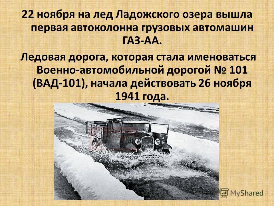 22 ноября на лед Ладожского озера вышла первая автоколонна грузовых автомашин ГАЗ-АА. Ледовая дорога, которая стала именоваться Военно-автомобильной дорогой 101 (ВАД-101), начала действовать 26 ноября 1941 года.