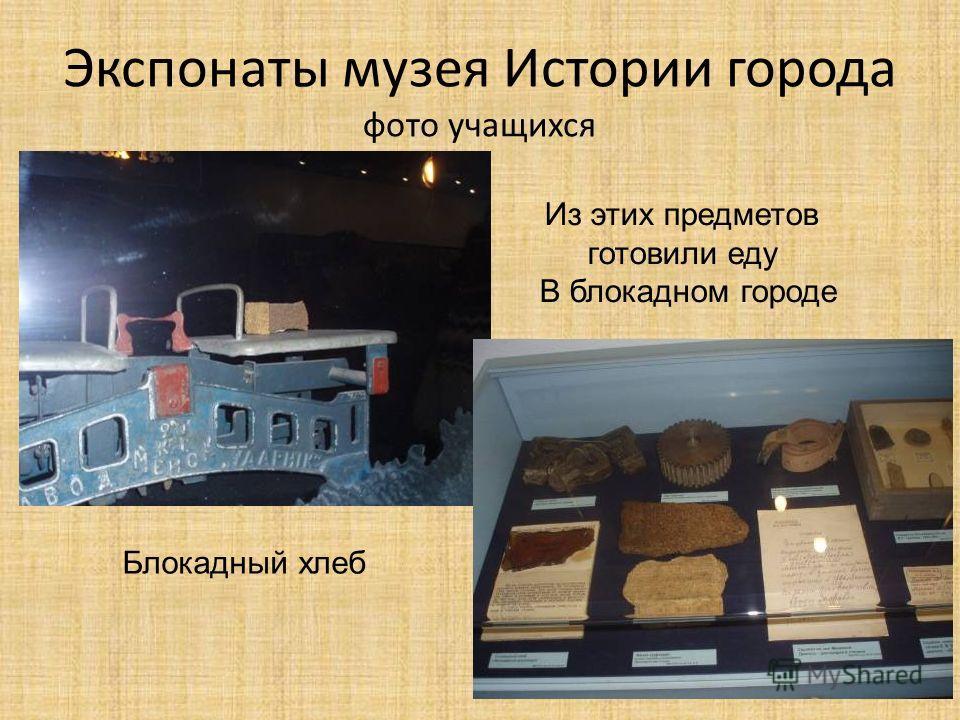 Экспонаты музея Истории города фото учащихся Блокадный хлеб Из этих предметов готовили еду В блокадном городе