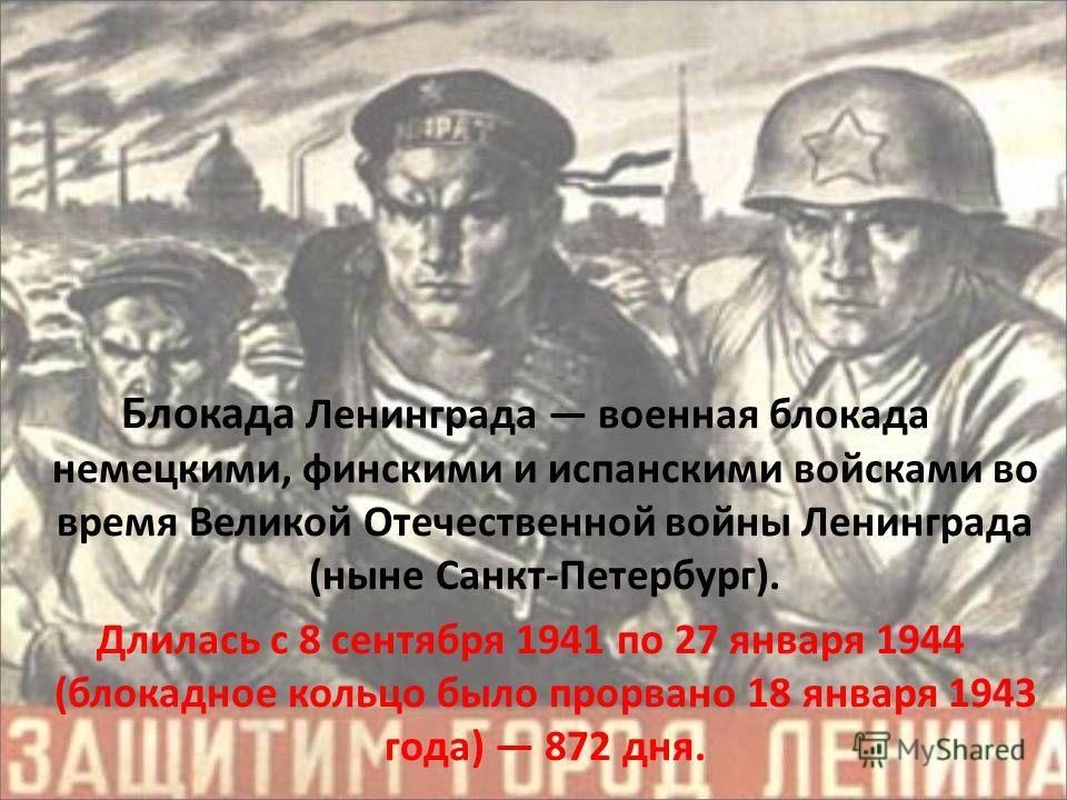 Блокада Ленинграда военная блокада немецкими, финскими и испанскими войсками во время Великой Отечественной войны Ленинграда (ныне Санкт-Петербург). Длилась с 8 сентября 1941 по 27 января 1944 (блокадное кольцо было прорвано 18 января 1943 года) 872