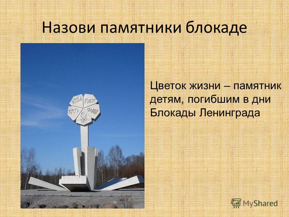 Назови памятники блокаде Цветок жизни – памятник детям, погибшим в дни Блокады Ленинграда
