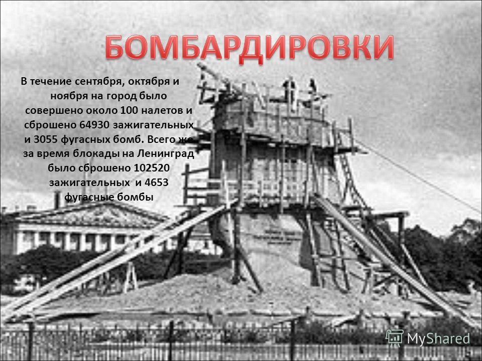 В течение сентября, октября и ноября на город было совершено около 100 налетов и сброшено 64930 зажигательных и 3055 фугасных бомб. Всего же за время блокады на Ленинград было сброшено 102520 зажигательных и 4653 фугасные бомбы