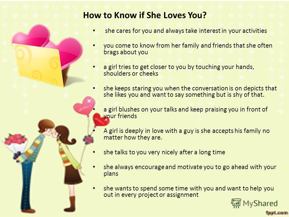 How to Know if She Loves You? she cares for you and always take interest in your activities you come to know from her family and friends that she often brags about you a girl tries to get closer to you by touching your hands, shoulders or cheeks she