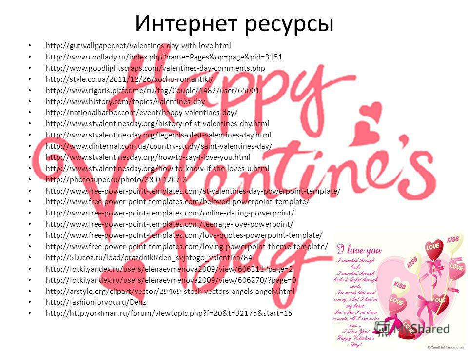 Интернет ресурсы http://gutwallpaper.net/valentines-day-with-love.html http://www.coollady.ru/index.php?name=Pages&op=page&pid=3151 http://www.goodlightscraps.com/valentines-day-comments.php http://style.co.ua/2011/12/26/xochu-romantiki/ http://www.r