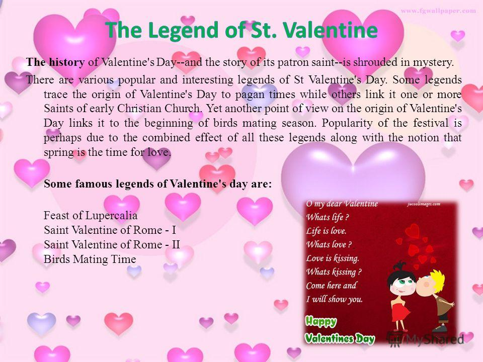 The history of Valentine's Day--and the story of its patron saint--is shrouded in mystery. There are various popular and interesting legends of St Valentine's Day. Some legends trace the origin of Valentine's Day to pagan times while others link it o