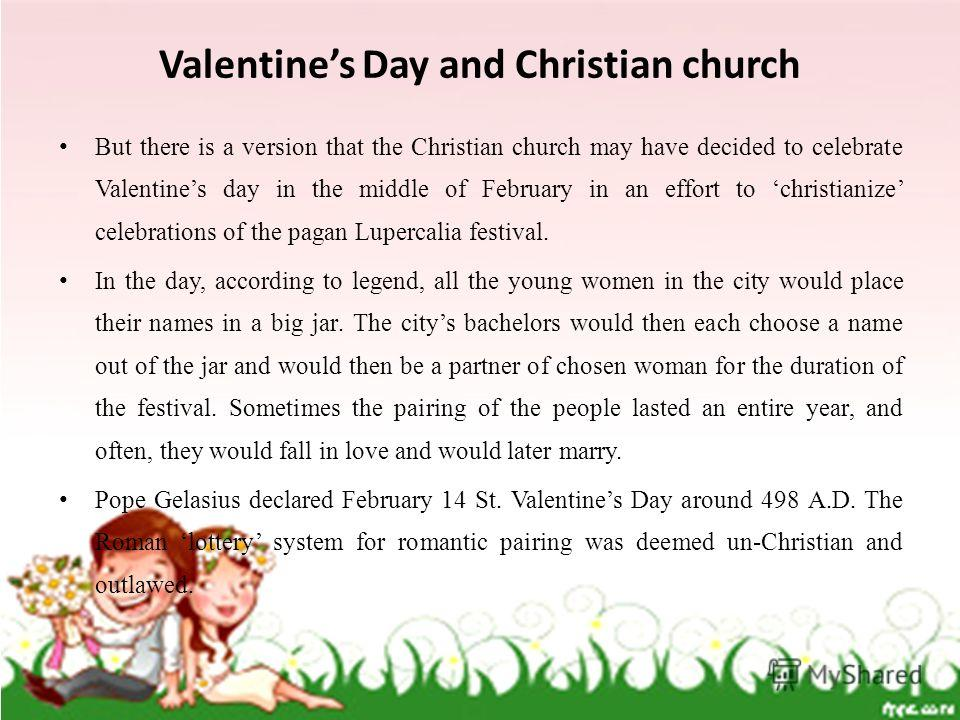 Valentines Day and Christian church But there is a version that the Christian church may have decided to celebrate Valentines day in the middle of February in an effort to christianize celebrations of the pagan Lupercalia festival. In the day, accord