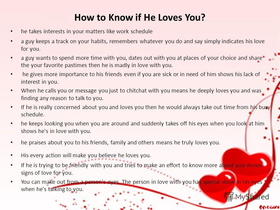How to Know if He Loves You? he takes interests in your matters like work schedule a guy keeps a track on your habits, remembers whatever you do and say simply indicates his love for you. a guy wants to spend more time with you, dates out with you at