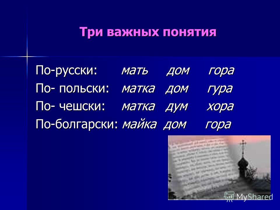 Три важных понятия По-русски: мать дом гора По- польски: матка дом гура По- чешски: матка дум хора По-болгарски: майка дом гора