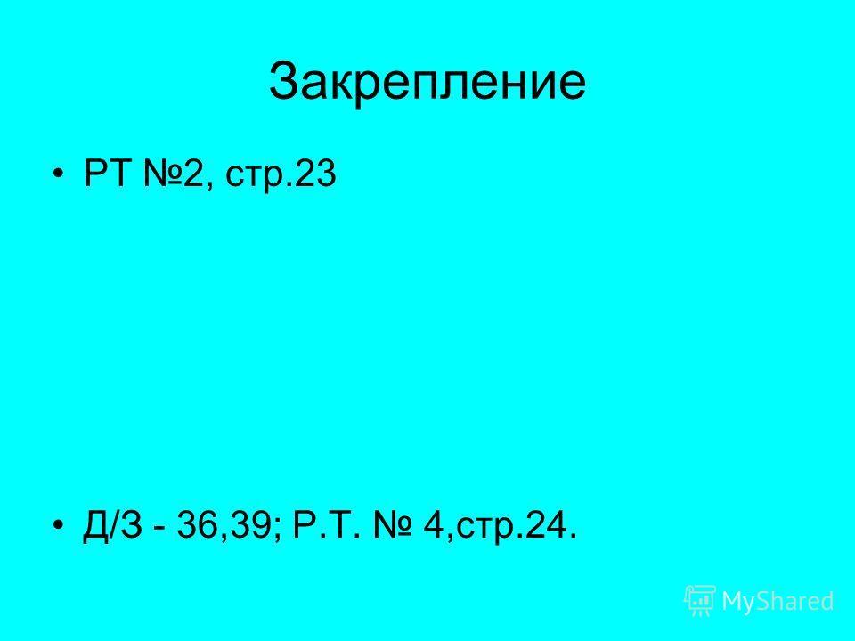 Закрепление РТ 2, стр.23 Д/З - 36,39; Р.Т. 4,стр.24.