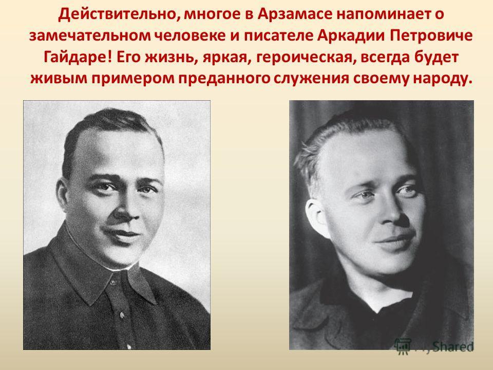 Действительно, многое в Арзамасе напоминает о замечательном человеке и писателе Аркадии Петровиче Гайдаре! Его жизнь, яркая, героическая, всегда будет живым примером преданного служения своему народу.