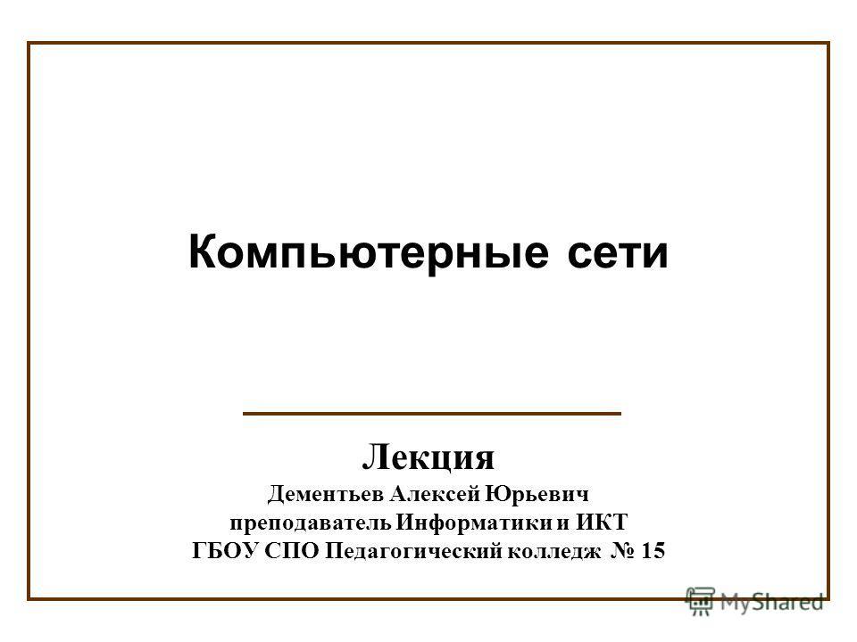 Лекция Дементьев Алексей Юрьевич преподаватель Информатики и ИКТ ГБОУ СПО Педагогический колледж 15 Компьютерные сети