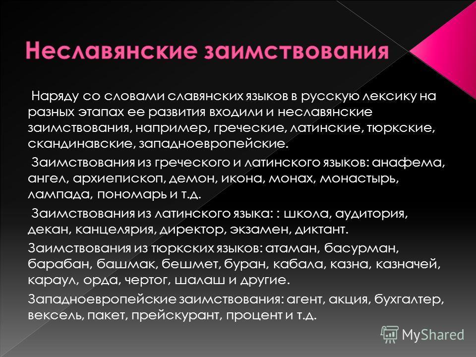 Наряду со словами славянских языков в русскую лексику на разных этапах ее развития входили и неславянские заимствования, например, греческие, латинские, тюркские, скандинавские, западноевропейские. Заимствования из греческого и латинского языков: ана
