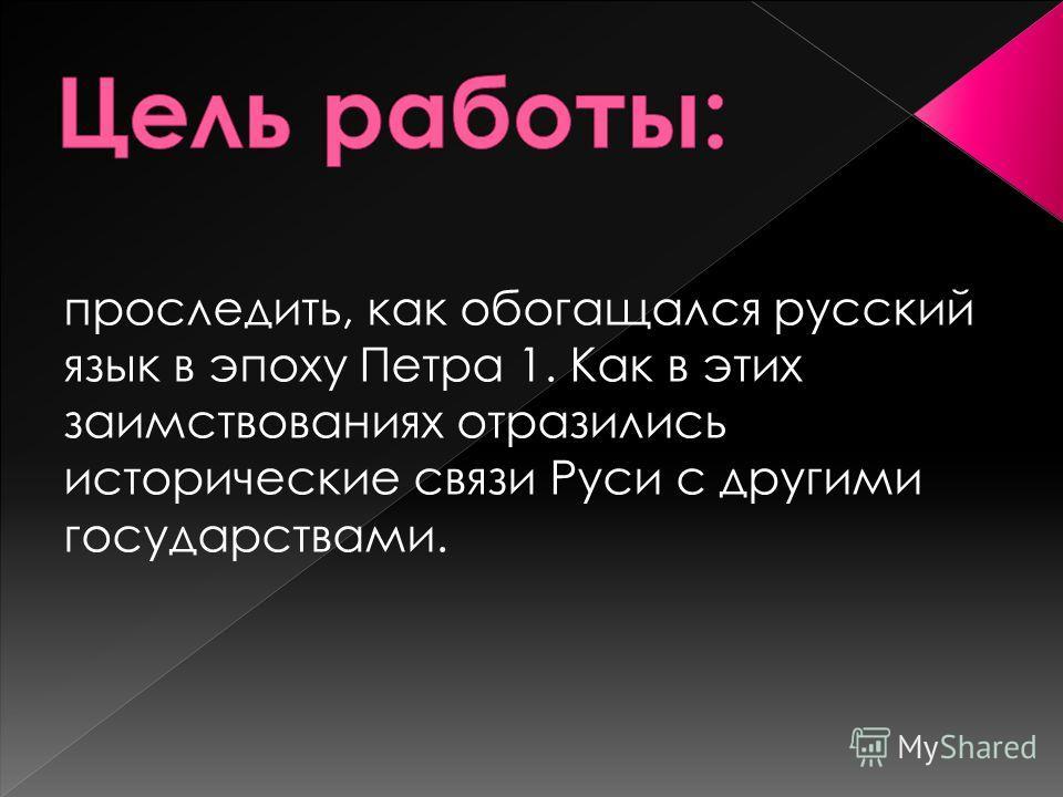 проследить, как обогащался русский язык в эпоху Петра 1. Как в этих заимствованиях отразились исторические связи Руси с другими государствами.