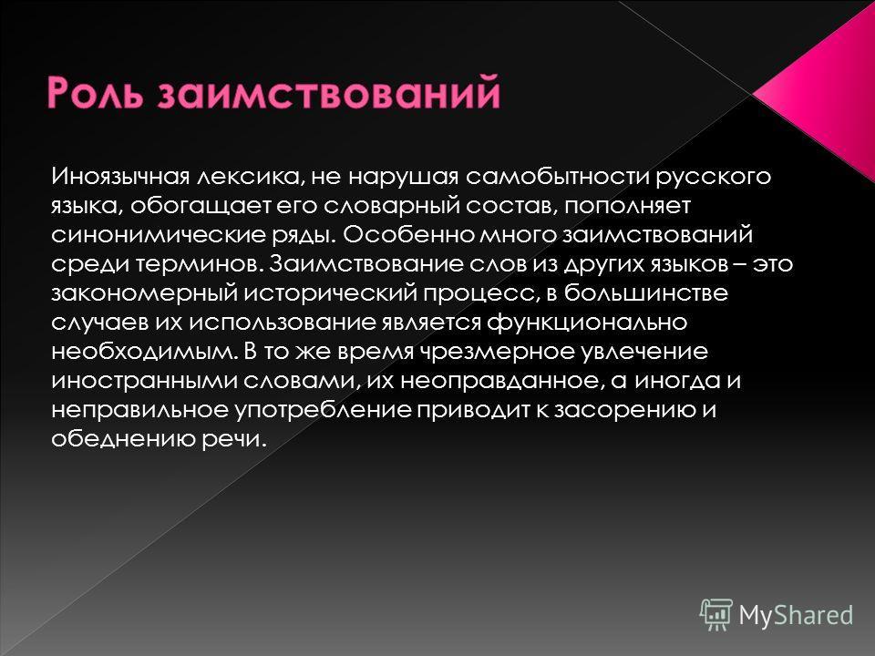 Иноязычная лексика, не нарушая самобытности русского языка, обогащает его словарный состав, пополняет синонимические ряды. Особенно много заимствований среди терминов. Заимствование слов из других языков – это закономерный исторический процесс, в бол