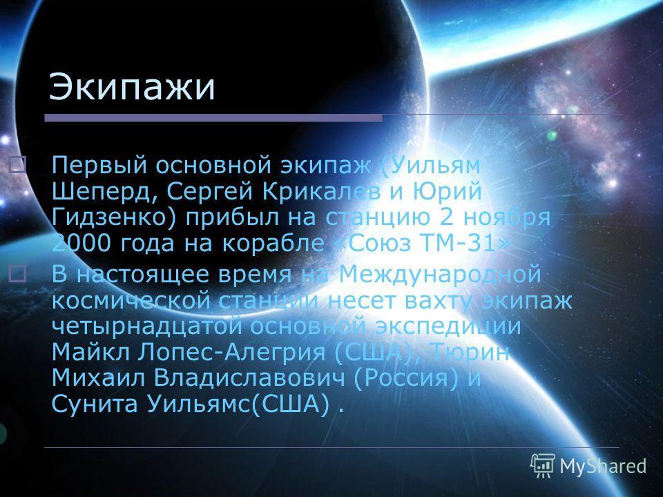 Экипажи Первый основной экипаж (Уильям Шеперд, Сергей Крикалев и Юрий Гидзенко) прибыл на станцию 2 ноября 2000 года на корабле «Союз ТМ-31» В настоящее время на Международной космической станции несет вахту экипаж четырнадцатой основной экспедиции М