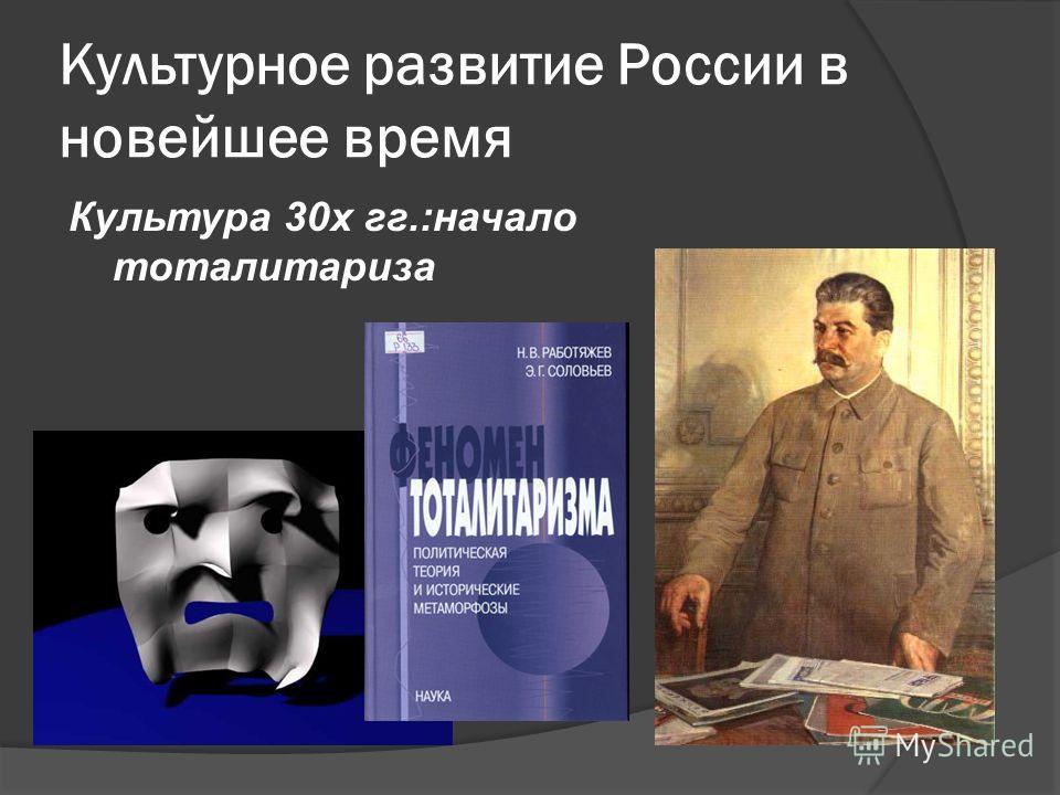 Культурное развитие России в новейшее время Культура 30х гг.:начало тоталитариза