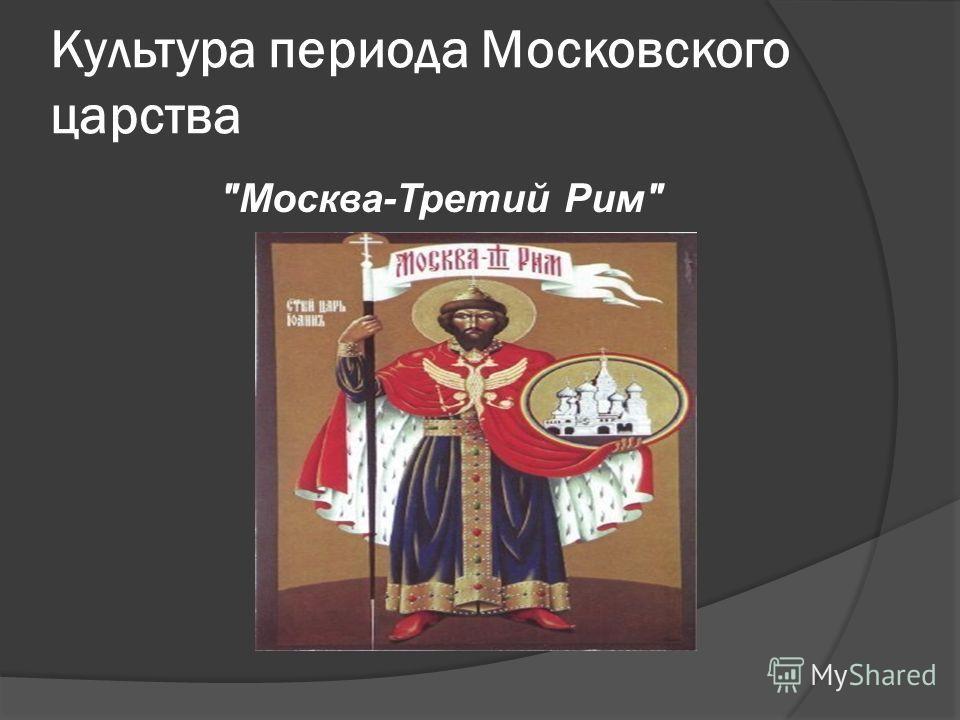 Культура периода Московского царства Москва-Третий Рим
