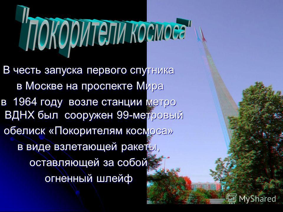 В честь запуска первого спутника в Москве на проспекте Мира в Москве на проспекте Мира в 1964 году возле станции метро ВДНХ был сооружен 99-метровый обелиск «Покорителям космоса» в виде взлетающей ракеты, оставляющей за собой огненный шлейф