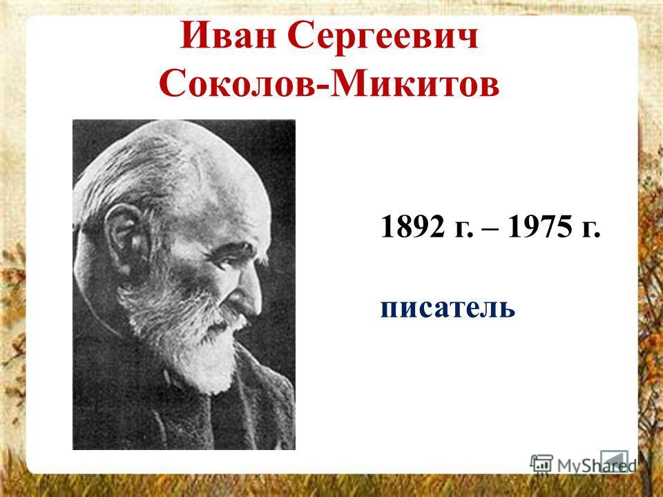 Иван Сергеевич Соколов-Микитов 1892 г. – 1975 г. писатель